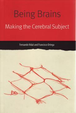 Being Brains: Making The Cerebral Subject, by Fernando Vidal and Francisco Ortega