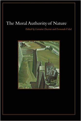 The Moral Authority of Nature, edited by Lorraine Daston and Fernando Vidal