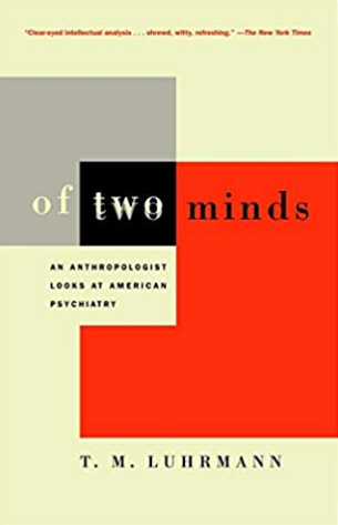 Of Two Minds: An Anthropologist Looks at American Psychiatry, by Tanya Luhrmann
