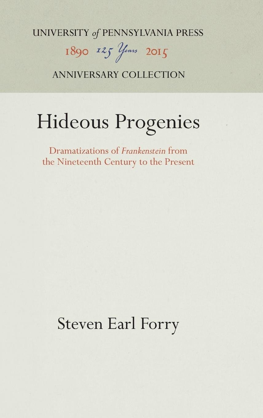 Hideous Progenies: Dramatizations of Frankenstein from Mary Shelley to the Present, by Steven Forry